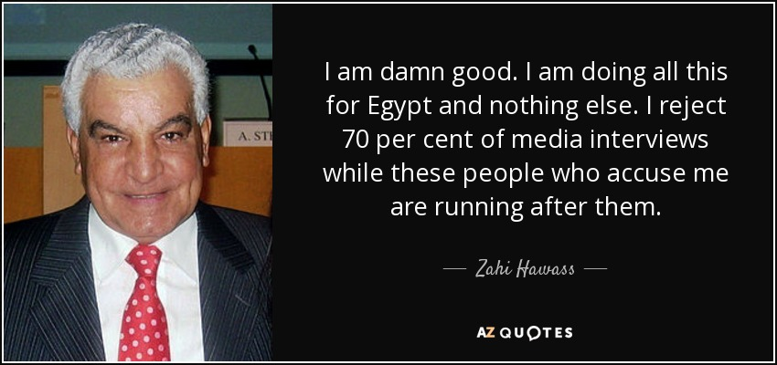 I am damn good. I am doing all this for Egypt and nothing else. I reject 70 per cent of media interviews while these people who accuse me are running after them. - Zahi Hawass