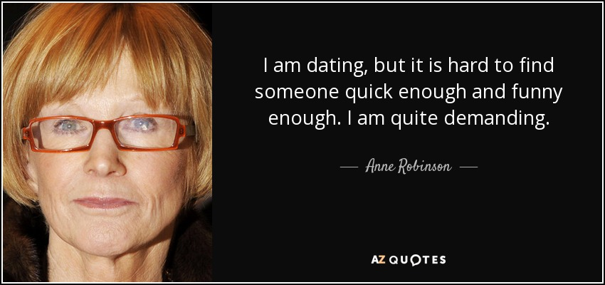 I am dating, but it is hard to find someone quick enough and funny enough. I am quite demanding. - Anne Robinson