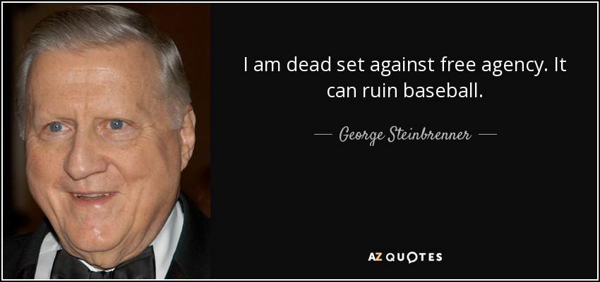 I am dead set against free agency. It can ruin baseball. - George Steinbrenner