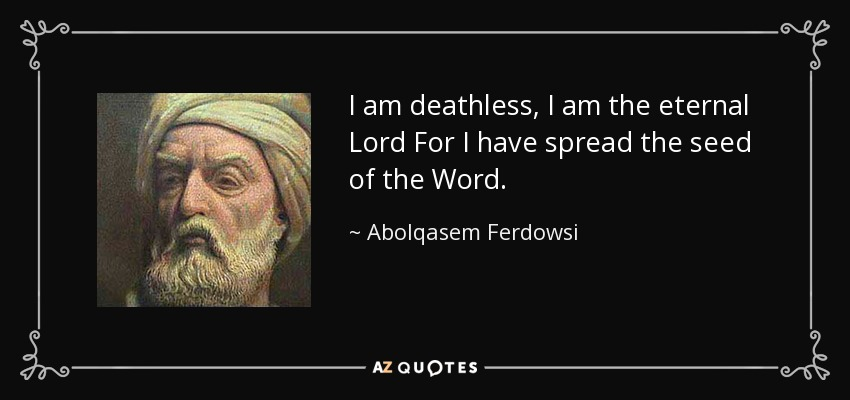 I am deathless, I am the eternal Lord For I have spread the seed of the Word. - Abolqasem Ferdowsi
