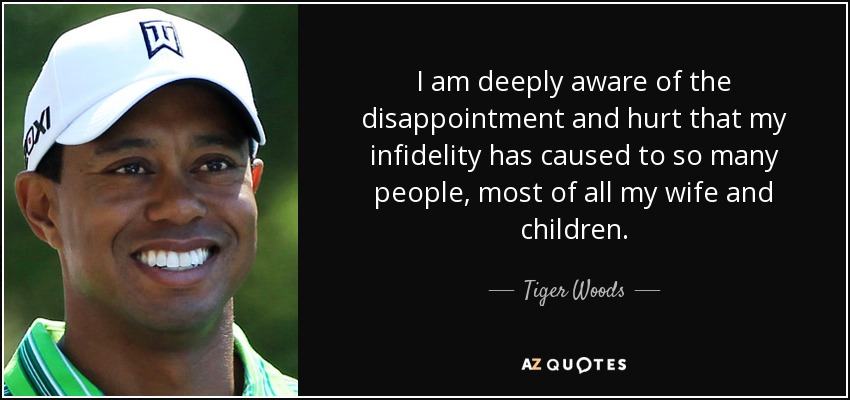 I am deeply aware of the disappointment and hurt that my infidelity has caused to so many people, most of all my wife and children. - Tiger Woods