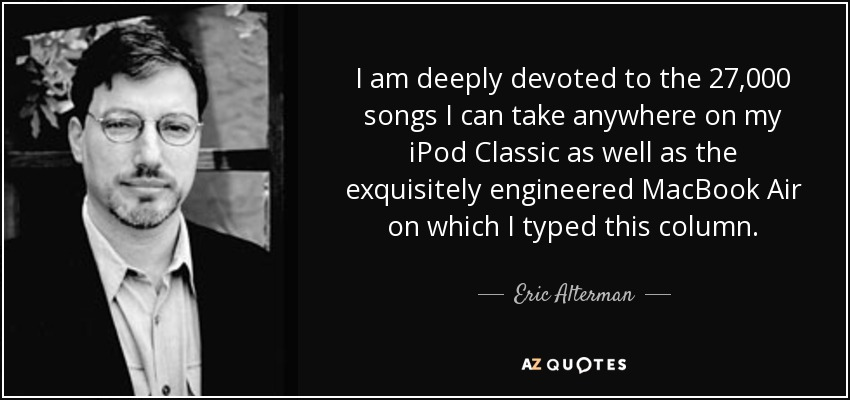 I am deeply devoted to the 27,000 songs I can take anywhere on my iPod Classic as well as the exquisitely engineered MacBook Air on which I typed this column. - Eric Alterman