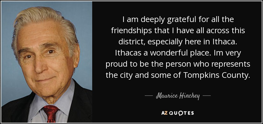 I am deeply grateful for all the friendships that I have all across this district, especially here in Ithaca. Ithacas a wonderful place. Im very proud to be the person who represents the city and some of Tompkins County. - Maurice Hinchey