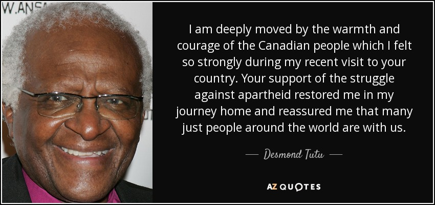 I am deeply moved by the warmth and courage of the Canadian people which I felt so strongly during my recent visit to your country. Your support of the struggle against apartheid restored me in my journey home and reassured me that many just people around the world are with us. - Desmond Tutu