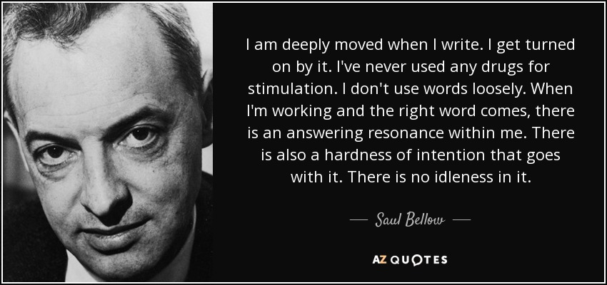 I am deeply moved when I write. I get turned on by it. I've never used any drugs for stimulation. I don't use words loosely. When I'm working and the right word comes, there is an answering resonance within me. There is also a hardness of intention that goes with it. There is no idleness in it. - Saul Bellow