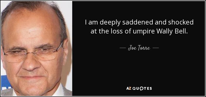 I am deeply saddened and shocked at the loss of umpire Wally Bell. - Joe Torre