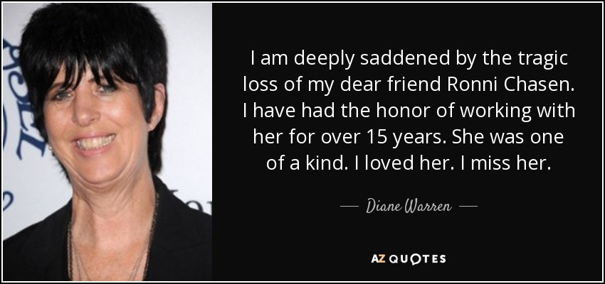 I am deeply saddened by the tragic loss of my dear friend Ronni Chasen. I have had the honor of working with her for over 15 years. She was one of a kind. I loved her. I miss her. - Diane Warren
