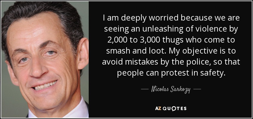 I am deeply worried because we are seeing an unleashing of violence by 2,000 to 3,000 thugs who come to smash and loot. My objective is to avoid mistakes by the police, so that people can protest in safety. - Nicolas Sarkozy