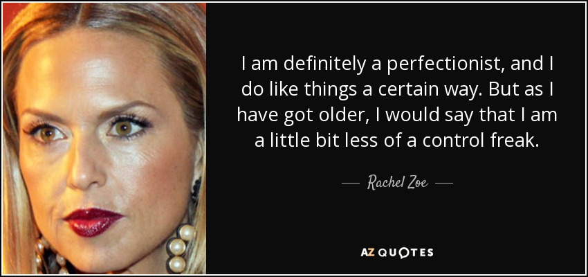 I am definitely a perfectionist, and I do like things a certain way. But as I have got older, I would say that I am a little bit less of a control freak. - Rachel Zoe