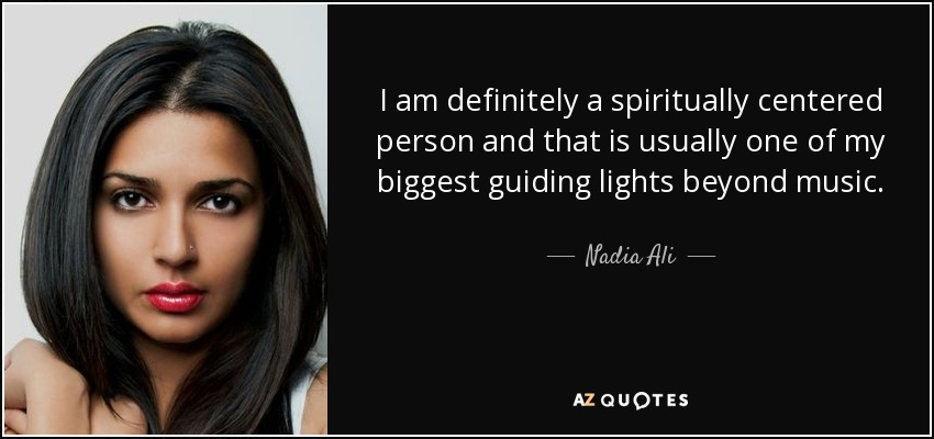 I am definitely a spiritually centered person and that is usually one of my biggest guiding lights beyond music. - Nadia Ali