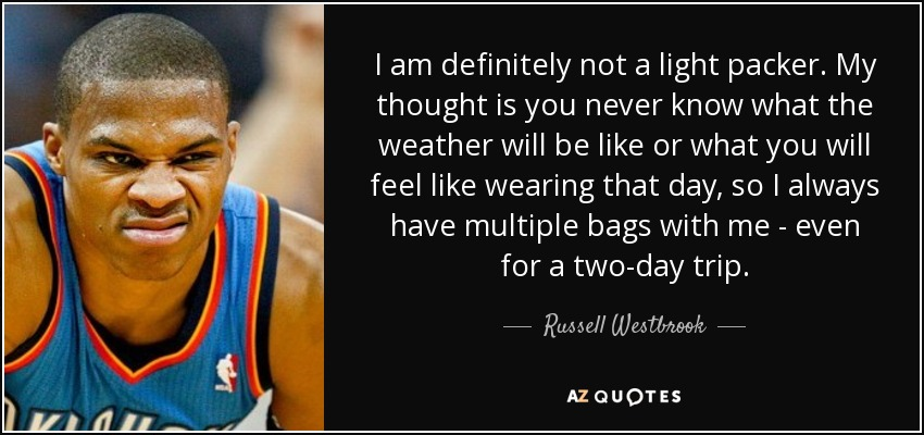 I am definitely not a light packer. My thought is you never know what the weather will be like or what you will feel like wearing that day, so I always have multiple bags with me - even for a two-day trip. - Russell Westbrook