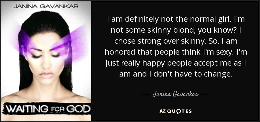 I am definitely not the normal girl. I'm not some skinny blond, you know? I chose strong over skinny. So, I am honored that people think I'm sexy. I'm just really happy people accept me as I am and I don't have to change. - Janina Gavankar
