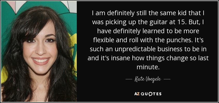 I am definitely still the same kid that I was picking up the guitar at 15. But, I have definitely learned to be more flexible and roll with the punches. It's such an unpredictable business to be in and it's insane how things change so last minute. - Kate Voegele