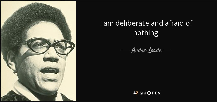 I am deliberate and afraid of nothing. - Audre Lorde
