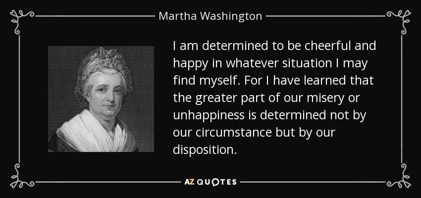 I am determined to be cheerful and happy in whatever situation I may find myself. For I have learned that the greater part of our misery or unhappiness is determined not by our circumstance but by our disposition. - Martha Washington