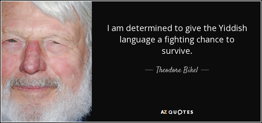 I am determined to give the Yiddish language a fighting chance to survive. - Theodore Bikel