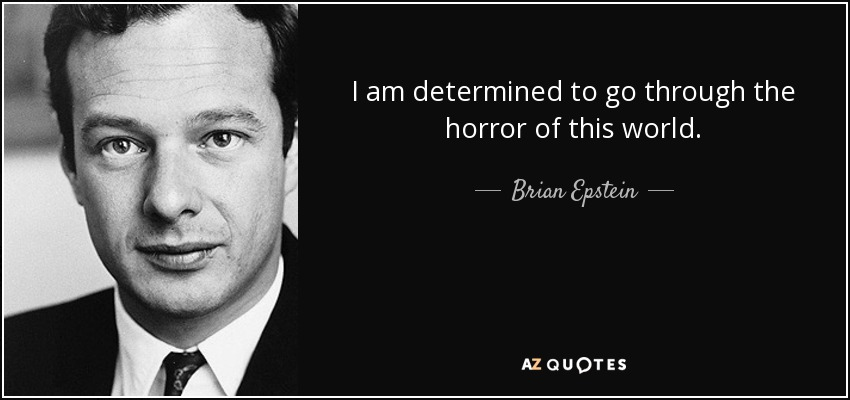I am determined to go through the horror of this world. - Brian Epstein