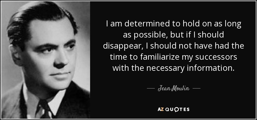 I am determined to hold on as long as possible, but if I should disappear, I should not have had the time to familiarize my successors with the necessary information. - Jean Moulin