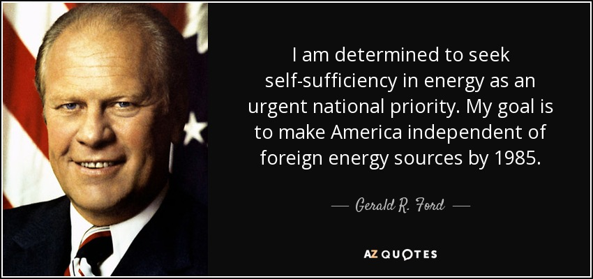 I am determined to seek self-sufficiency in energy as an urgent national priority. My goal is to make America independent of foreign energy sources by 1985. - Gerald R. Ford