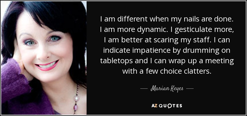 I am different when my nails are done. I am more dynamic. I gesticulate more, I am better at scaring my staff. I can indicate impatience by drumming on tabletops and I can wrap up a meeting with a few choice clatters. - Marian Keyes