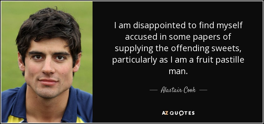I am disappointed to find myself accused in some papers of supplying the offending sweets, particularly as I am a fruit pastille man. - Alastair Cook