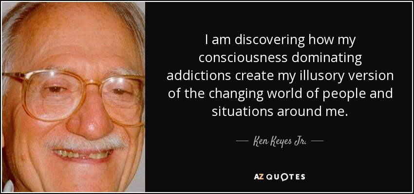 I am discovering how my consciousness dominating addictions create my illusory version of the changing world of people and situations around me. - Ken Keyes Jr.