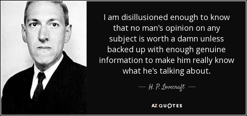 I am disillusioned enough to know that no man's opinion on any subject is worth a damn unless backed up with enough genuine information to make him really know what he's talking about. - H. P. Lovecraft