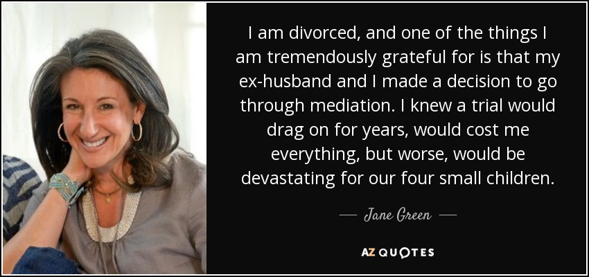 I am divorced, and one of the things I am tremendously grateful for is that my ex-husband and I made a decision to go through mediation. I knew a trial would drag on for years, would cost me everything, but worse, would be devastating for our four small children. - Jane Green
