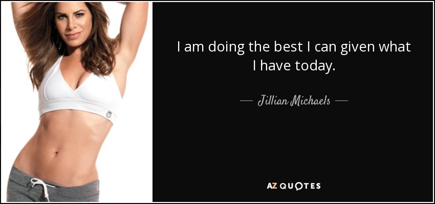 I am doing the best I can given what I have today. - Jillian Michaels