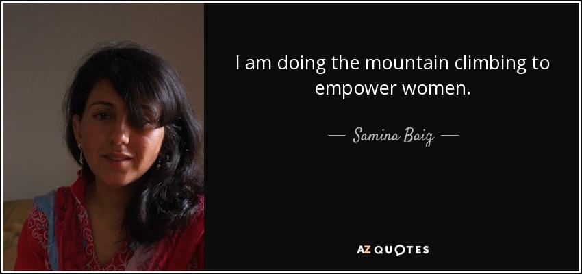 I am doing the mountain climbing to empower women. - Samina Baig