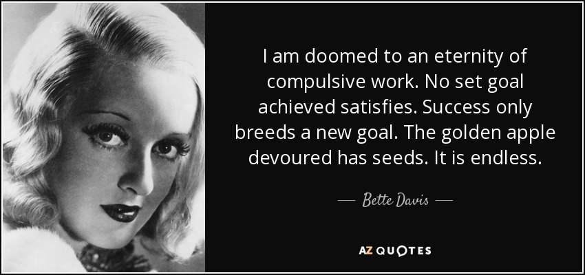 I am doomed to an eternity of compulsive work. No set goal achieved satisfies. Success only breeds a new goal. The golden apple devoured has seeds. It is endless. - Bette Davis