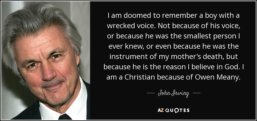I am doomed to remember a boy with a wrecked voice. Not because of his voice, or because he was the smallest person I ever knew, or even because he was the instrument of my mother's death, but because he is the reason I believe in God. I am a Christian because of Owen Meany. - John Irving