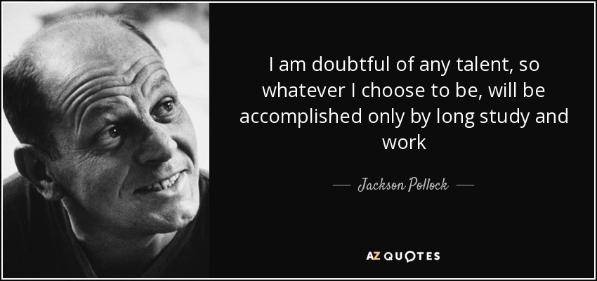 I am doubtful of any talent, so whatever I choose to be, will be accomplished only by long study and work - Jackson Pollock