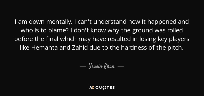 I am down mentally. I can't understand how it happened and who is to blame? I don't know why the ground was rolled before the final which may have resulted in losing key players like Hemanta and Zahid due to the hardness of the pitch. - Yeasin Khan