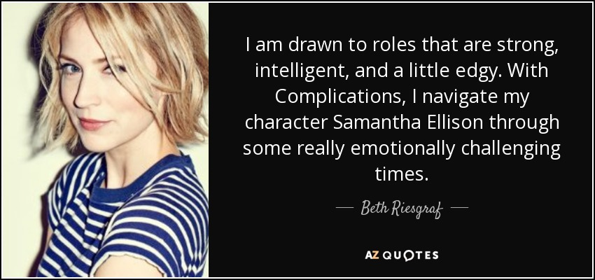 I am drawn to roles that are strong, intelligent, and a little edgy. With Complications, I navigate my character Samantha Ellison through some really emotionally challenging times. - Beth Riesgraf