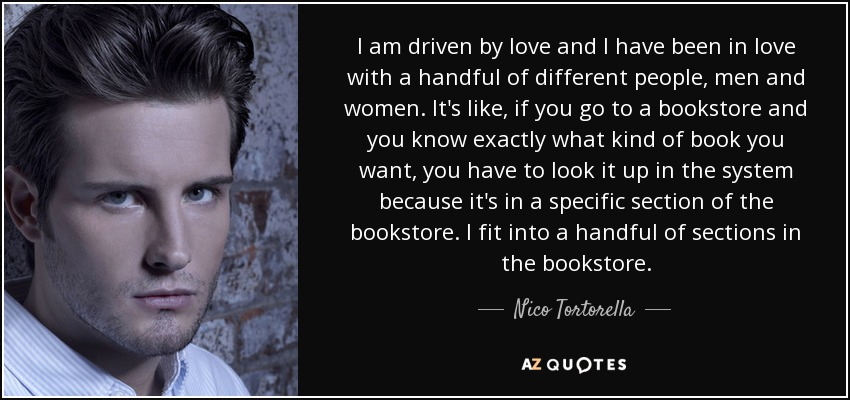 I am driven by love and I have been in love with a handful of different people, men and women. It's like, if you go to a bookstore and you know exactly what kind of book you want, you have to look it up in the system because it's in a specific section of the bookstore. I fit into a handful of sections in the bookstore. - Nico Tortorella