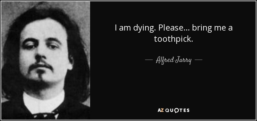 I am dying. Please ... bring me a toothpick. - Alfred Jarry