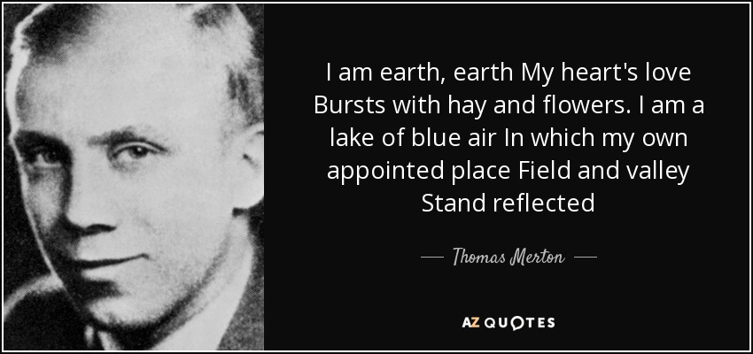 I am earth, earth My heart's love Bursts with hay and flowers. I am a lake of blue air In which my own appointed place Field and valley Stand reflected - Thomas Merton