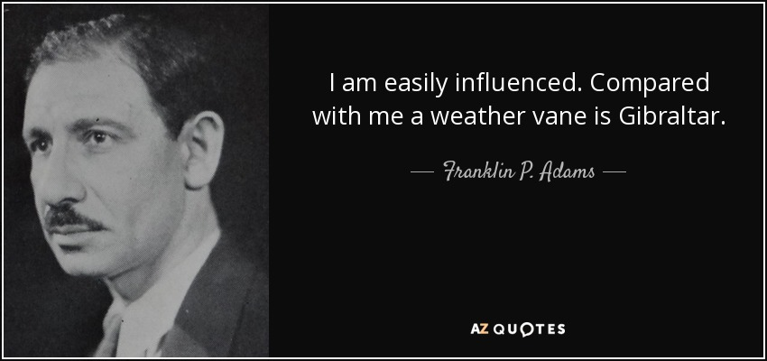 I am easily influenced. Compared with me a weather vane is Gibraltar. - Franklin P. Adams