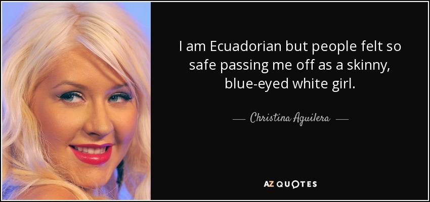 I am Ecuadorian but people felt so safe passing me off as a skinny, blue-eyed white girl. - Christina Aguilera