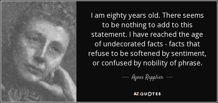 I am eighty years old. There seems to be nothing to add to this statement. I have reached the age of undecorated facts - facts that refuse to be softened by sentiment, or confused by nobility of phrase. - Agnes Repplier