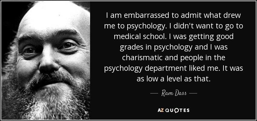 I am embarrassed to admit what drew me to psychology. I didn't want to go to medical school. I was getting good grades in psychology and I was charismatic and people in the psychology department liked me. It was as low a level as that. - Ram Dass