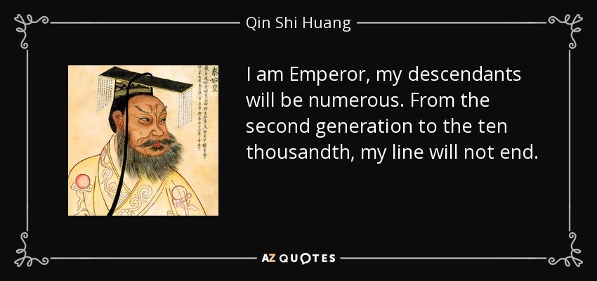 I am Emperor, my descendants will be numerous. From the second generation to the ten thousandth, my line will not end. - Qin Shi Huang