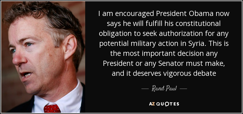 I am encouraged President Obama now says he will fulfill his constitutional obligation to seek authorization for any potential military action in Syria. This is the most important decision any President or any Senator must make, and it deserves vigorous debate - Rand Paul