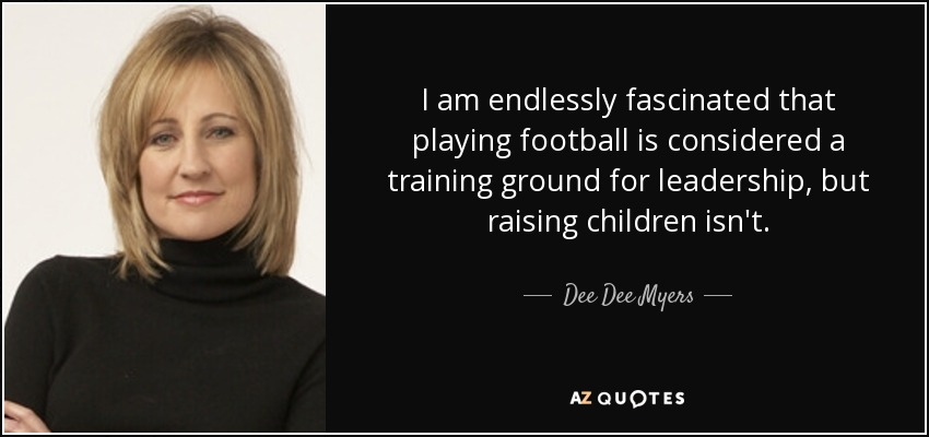 I am endlessly fascinated that playing football is considered a training ground for leadership, but raising children isn't. - Dee Dee Myers