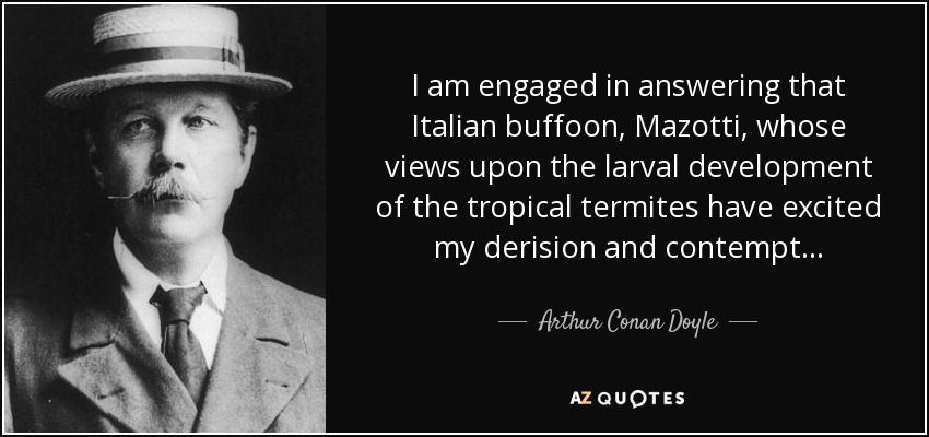 I am engaged in answering that Italian buffoon, Mazotti, whose views upon the larval development of the tropical termites have excited my derision and contempt . . . - Arthur Conan Doyle