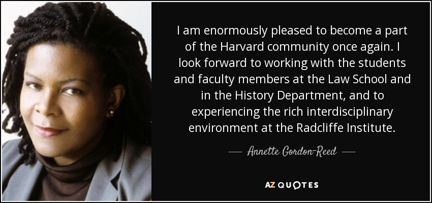 I am enormously pleased to become a part of the Harvard community once again. I look forward to working with the students and faculty members at the Law School and in the History Department, and to experiencing the rich interdisciplinary environment at the Radcliffe Institute. - Annette Gordon-Reed