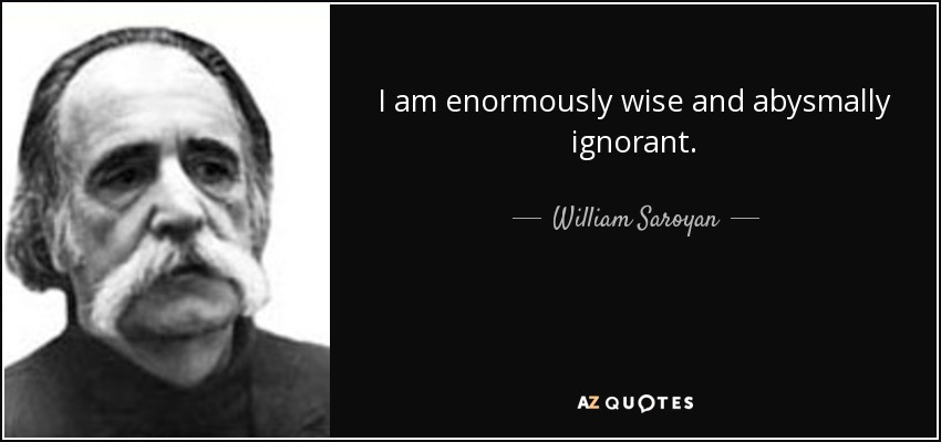 I am enormously wise and abysmally ignorant - William Saroyan
