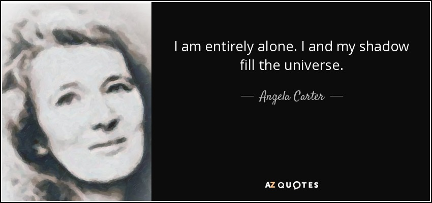 I am entirely alone. I and my shadow fill the universe. - Angela Carter
