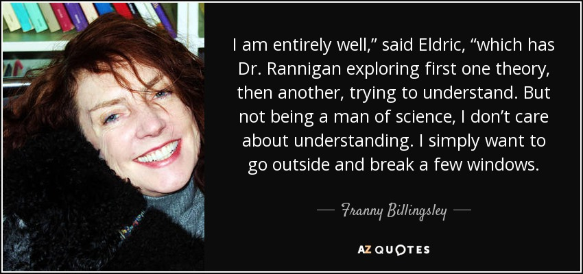 """I am entirely well,"""" said Eldric, """"which has Dr. Rannigan exploring first one theory, then another, trying to understand. But not being a man of science, I don't care about understanding. I simply want to go outside and break a few windows. - Franny Billingsley"""